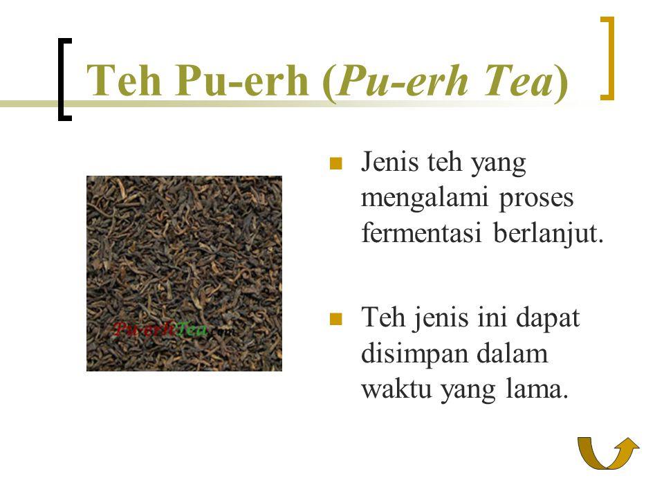 Teh Pu-erh (Pu-erh Tea) Jenis teh yang mengalami proses fermentasi berlanjut. Teh jenis ini dapat disimpan dalam waktu yang lama.