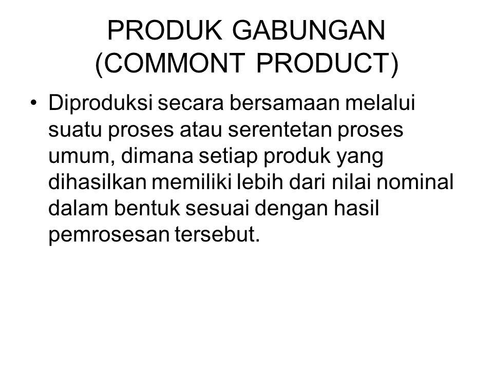 PRODUK GABUNGAN (COMMONT PRODUCT) Diproduksi secara bersamaan melalui suatu proses atau serentetan proses umum, dimana setiap produk yang dihasilkan m