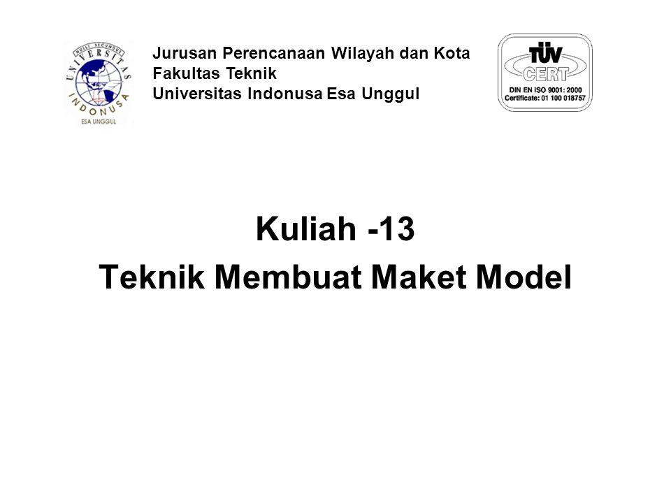 Kuliah -13 Teknik Membuat Maket Model Jurusan Perencanaan Wilayah dan Kota Fakultas Teknik Universitas Indonusa Esa Unggul