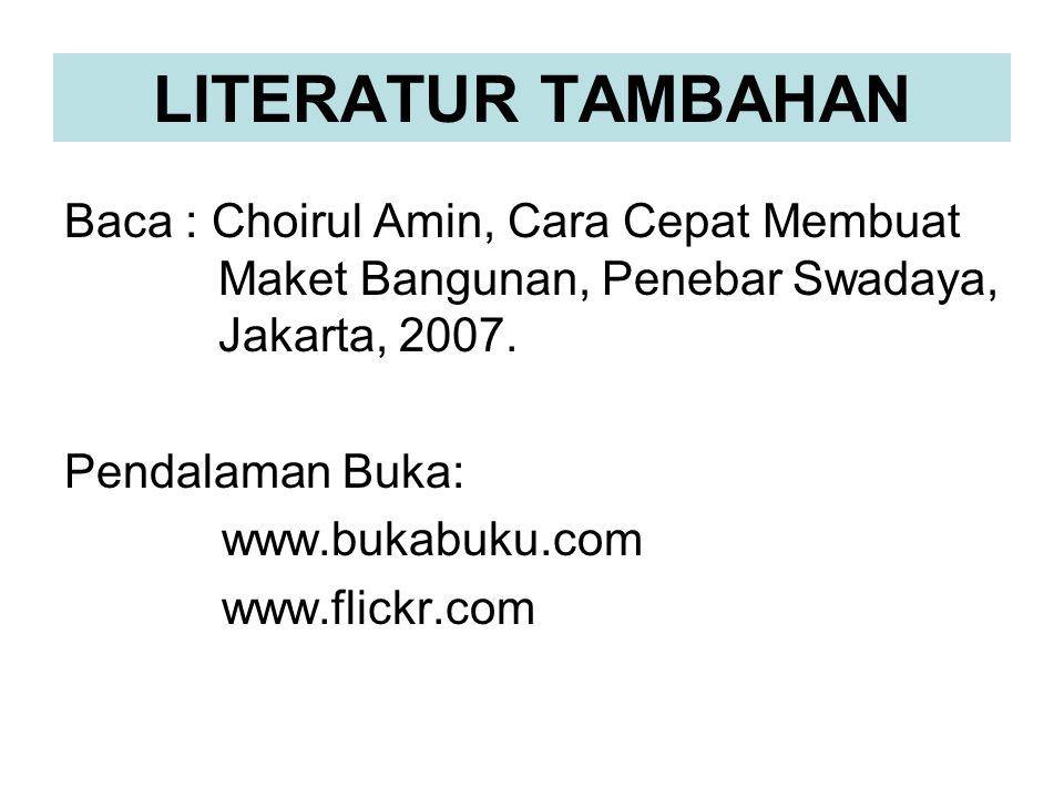 LITERATUR TAMBAHAN Baca : Choirul Amin, Cara Cepat Membuat Maket Bangunan, Penebar Swadaya, Jakarta, 2007. Pendalaman Buka: www.bukabuku.com www.flick