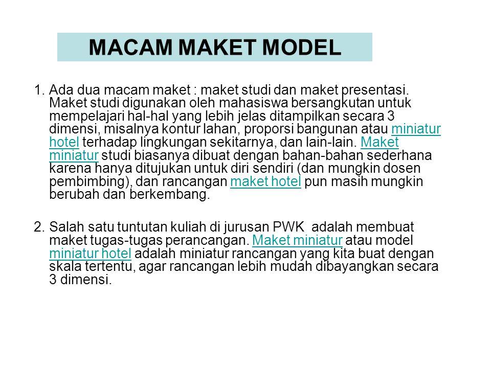 MACAM MAKET MODEL 1.Ada dua macam maket : maket studi dan maket presentasi. Maket studi digunakan oleh mahasiswa bersangkutan untuk mempelajari hal-ha