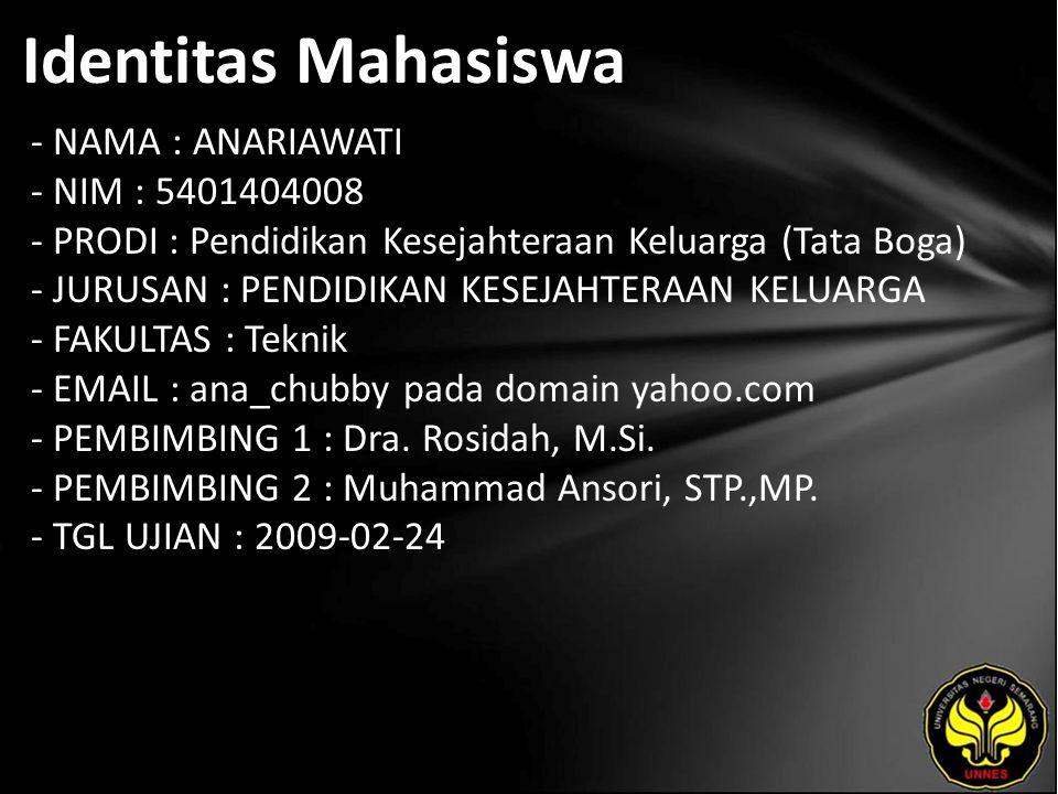 Identitas Mahasiswa - NAMA : ANARIAWATI - NIM : 5401404008 - PRODI : Pendidikan Kesejahteraan Keluarga (Tata Boga) - JURUSAN : PENDIDIKAN KESEJAHTERAAN KELUARGA - FAKULTAS : Teknik - EMAIL : ana_chubby pada domain yahoo.com - PEMBIMBING 1 : Dra.