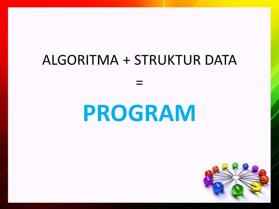 ALGORITMA + STRUKTUR DATA = PROGRAM