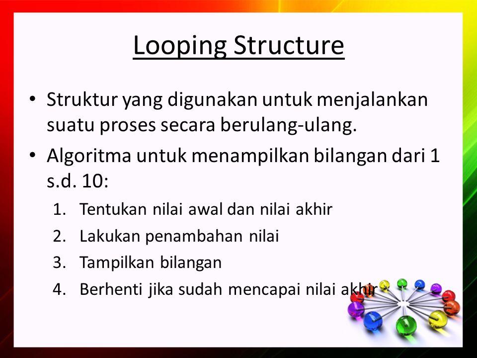 Looping Structure Struktur yang digunakan untuk menjalankan suatu proses secara berulang-ulang.