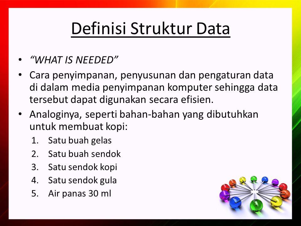 Definisi Struktur Data WHAT IS NEEDED Cara penyimpanan, penyusunan dan pengaturan data di dalam media penyimpanan komputer sehingga data tersebut dapat digunakan secara efisien.