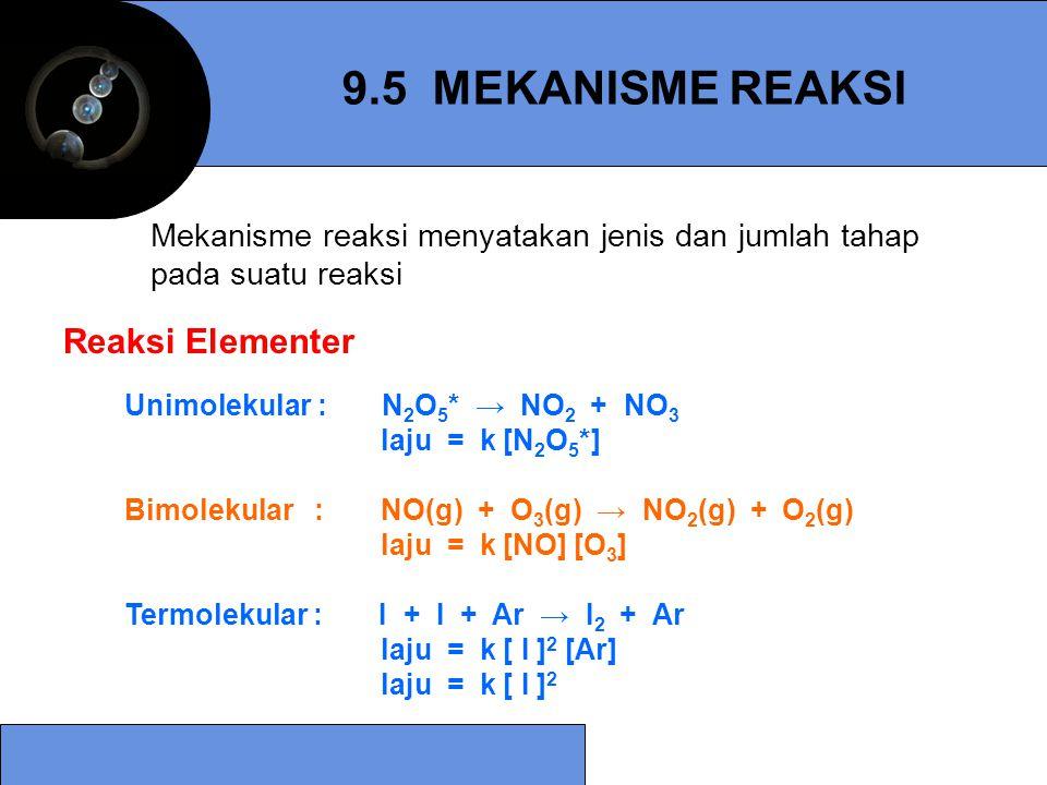 9.5 MEKANISME REAKSI Unimolekular : N 2 O 5 * → NO 2 + NO 3 laju = k [N 2 O 5 *] Bimolekular : NO(g) + O 3 (g) → NO 2 (g) + O 2 (g) laju = k [NO] [O 3