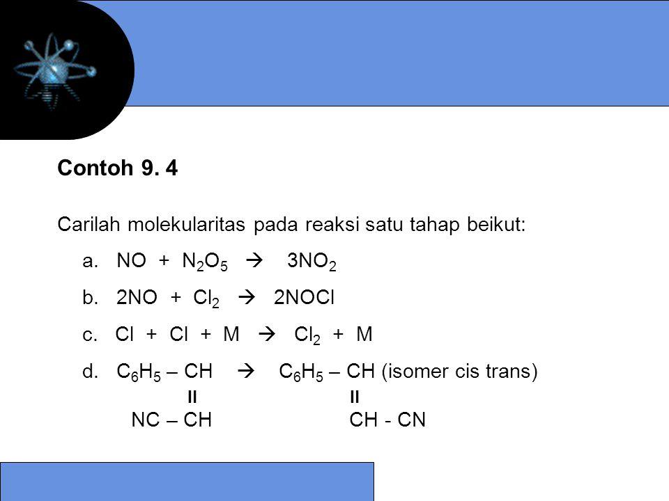 Carilah molekularitas pada reaksi satu tahap beikut: a. NO + N 2 O 5  3NO 2 b. 2NO + Cl 2  2NOCl c. Cl + Cl + M  Cl 2 + M d. C 6 H 5 – CH  C 6 H 5