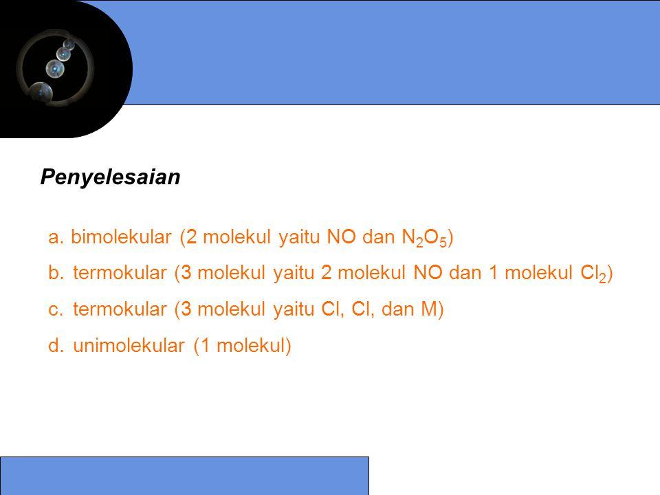 a. bimolekular (2 molekul yaitu NO dan N 2 O 5 ) b.termokular (3 molekul yaitu 2 molekul NO dan 1 molekul Cl 2 ) c.termokular (3 molekul yaitu Cl, Cl,