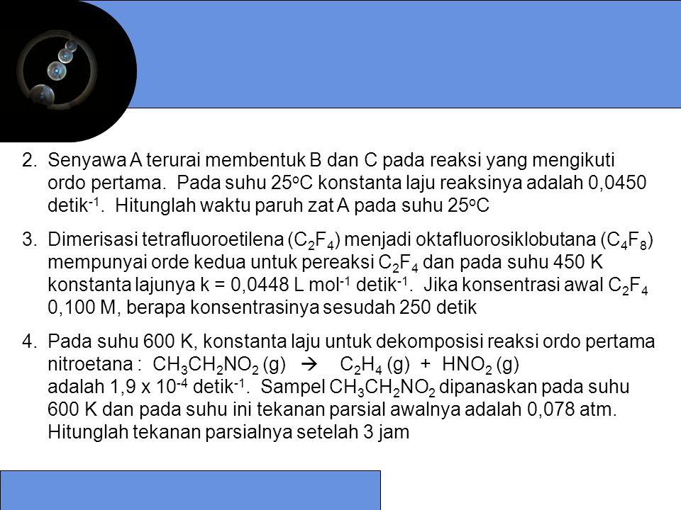 2.Senyawa A terurai membentuk B dan C pada reaksi yang mengikuti ordo pertama. Pada suhu 25 o C konstanta laju reaksinya adalah 0,0450 detik -1. Hitun
