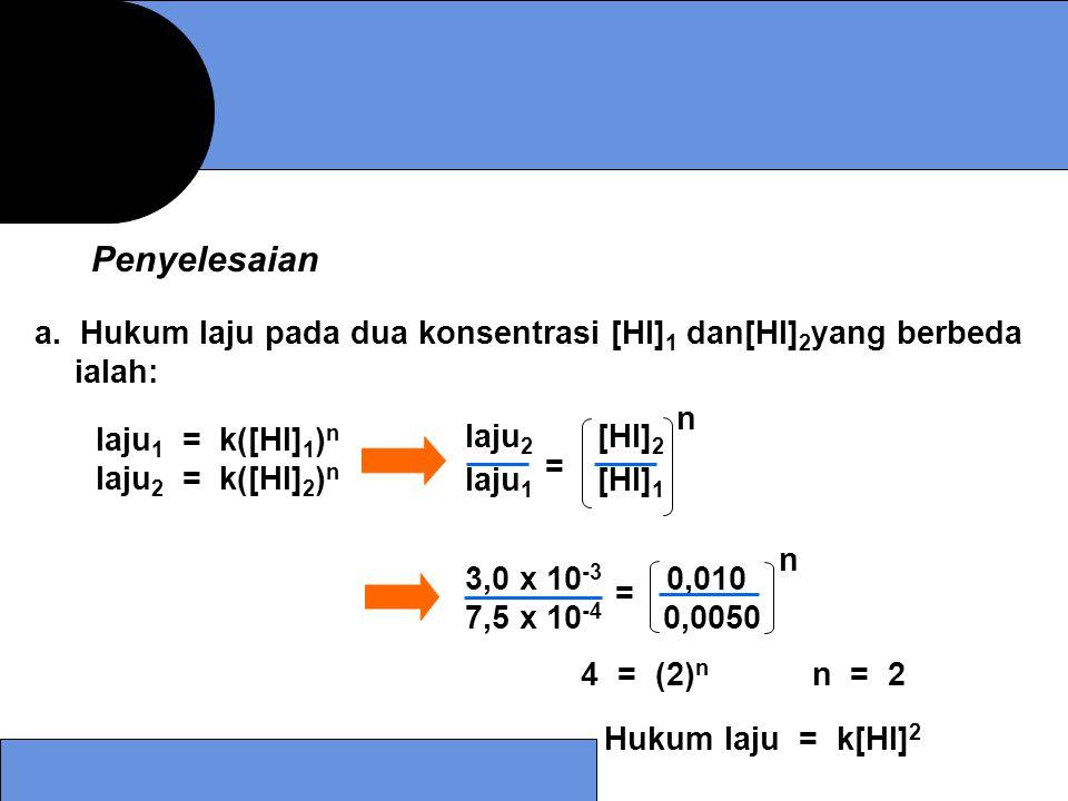 a. Hukum laju pada dua konsentrasi [HI] 1 dan[HI] 2 yang berbeda ialah: laju 2 [HI] 2 laju 1 [HI] 1 = n laju 1 = k([HI] 1 ) n laju 2 = k([HI] 2 ) n 4