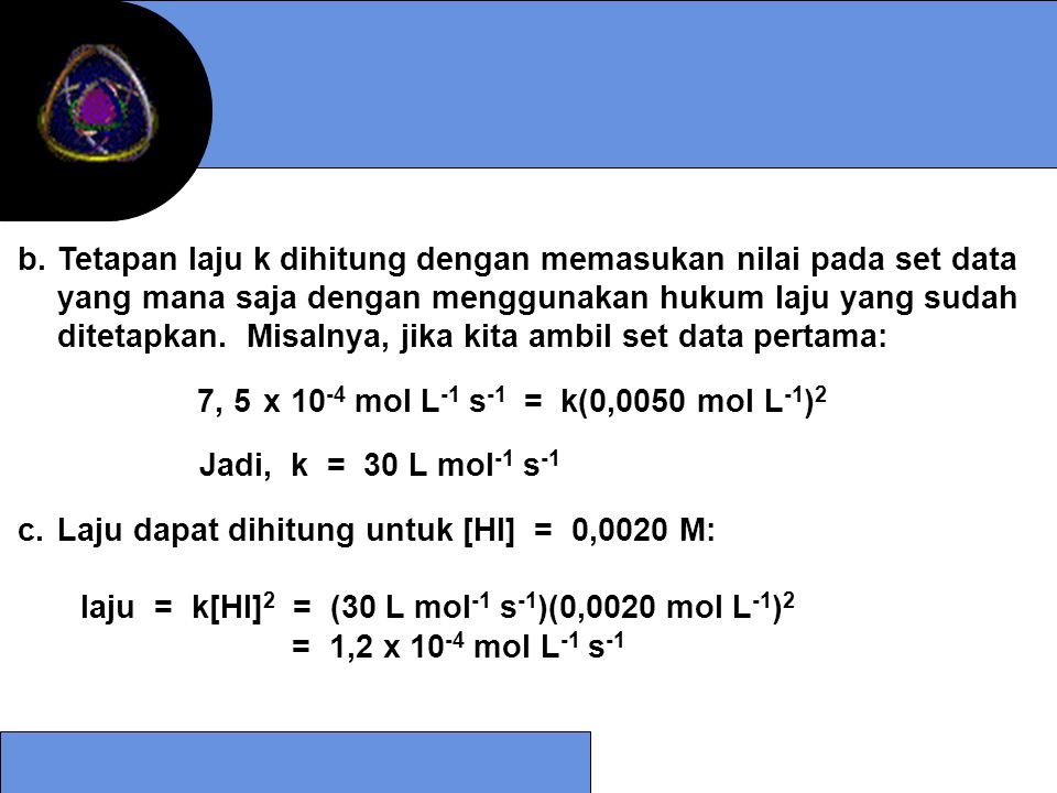 5.Suhu semakin tinggi suhu maka energi kinetik molekul meningkat sehingga frekuensi tumbukan semakin tinggi sehingga laju reaksi meningkat Ea RT Tetapan laju bervariasi secara eksponensial dengan kebalikan suhu k = A e -Ea/RT ln k = ln A - ≈ ln k = ln A - Ea R ( ) 1 T y x b a