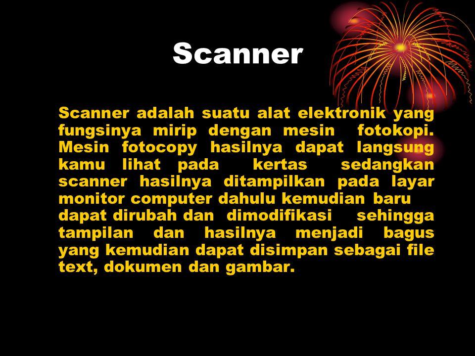 Scanner Scanner adalah suatu alat elektronik yang fungsinya mirip dengan mesin fotokopi. Mesin fotocopy hasilnya dapat langsung kamu lihat pada kertas