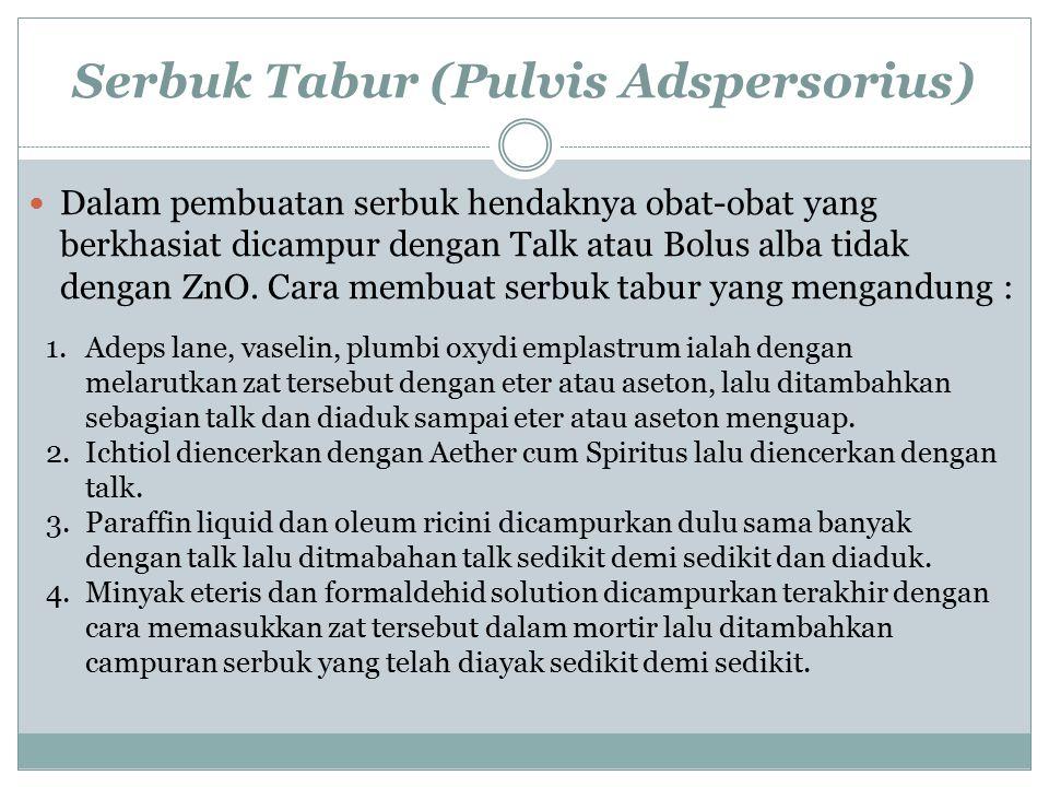 Serbuk Tabur (Pulvis Adspersorius) Dalam pembuatan serbuk hendaknya obat-obat yang berkhasiat dicampur dengan Talk atau Bolus alba tidak dengan ZnO. C