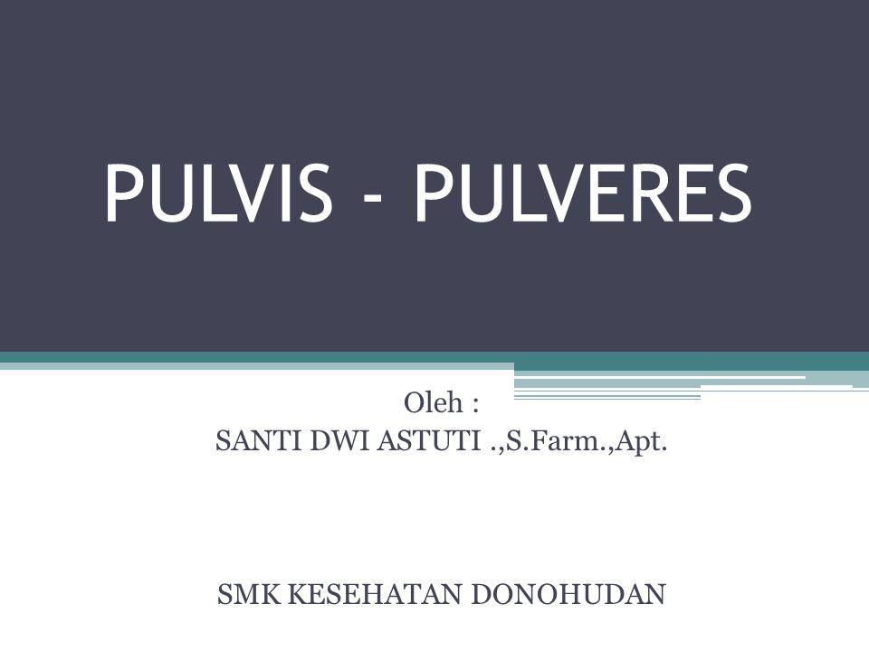 PULVIS - PULVERES Oleh : SANTI DWI ASTUTI.,S.Farm.,Apt. SMK KESEHATAN DONOHUDAN