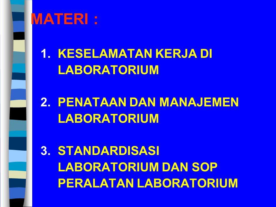 MATERI : 1. KESELAMATAN KERJA DI LABORATORIUM 2. PENATAAN DAN MANAJEMEN LABORATORIUM 3. STANDARDISASI LABORATORIUM DAN SOP PERALATAN LABORATORIUM