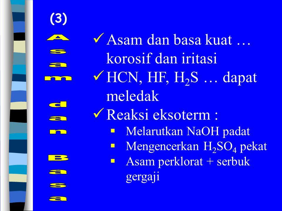 (3) Asam dan basa kuat … korosif dan iritasi HCN, HF, H 2 S … dapat meledak Reaksi eksoterm :  Melarutkan NaOH padat  Mengencerkan H 2 SO 4 pekat 