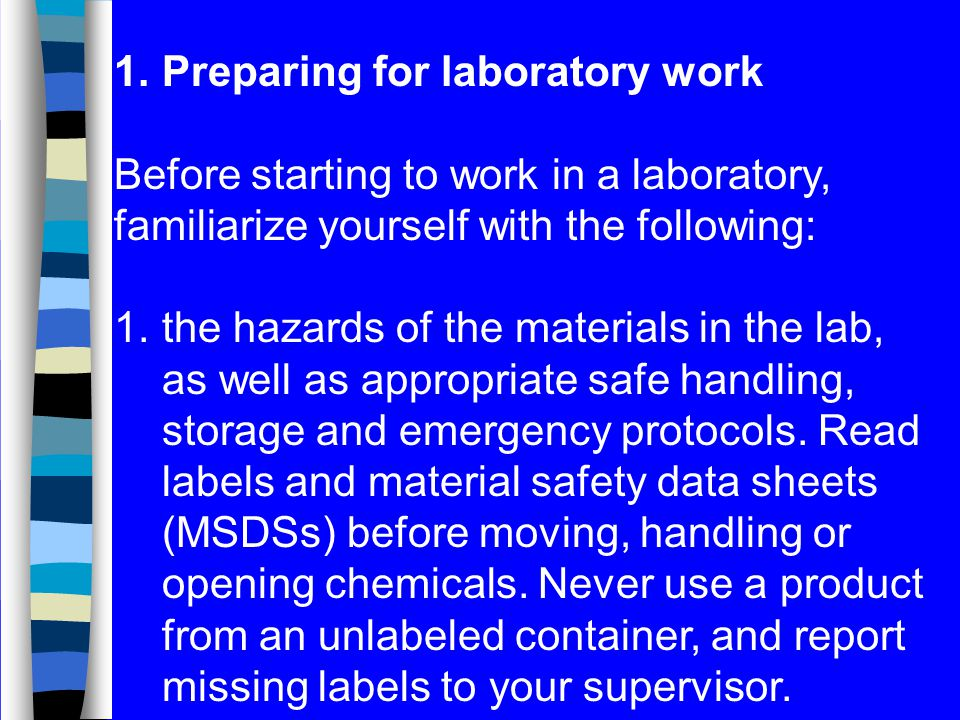 1.Preparing for laboratory work Before starting to work in a laboratory, familiarize yourself with the following: 1.the hazards of the materials in the lab, as well as appropriate safe handling, storage and emergency protocols.