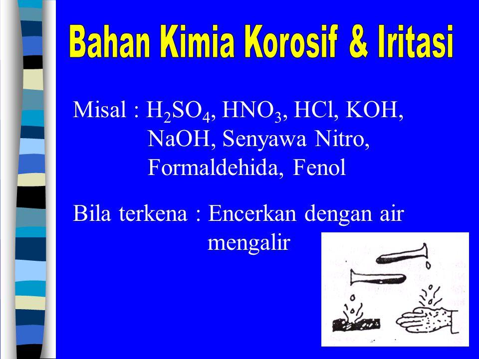 Misal : H 2 SO 4, HNO 3, HCl, KOH, NaOH, Senyawa Nitro, Formaldehida, Fenol Bila terkena : Encerkan dengan air mengalir