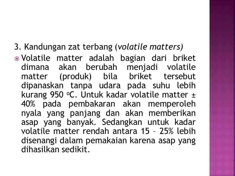 3. Kandungan zat terbang (volatile matters)  Volatile matter adalah bagian dari briket dimana akan berubah menjadi volatile matter (produk) bila brik