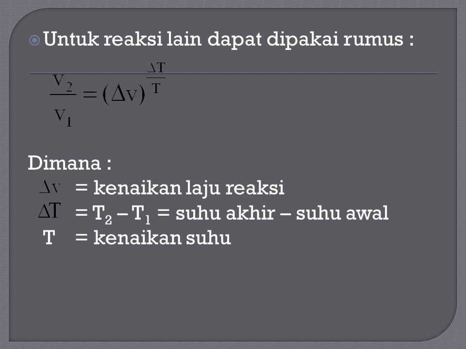  Untuk reaksi lain dapat dipakai rumus : Dimana : = kenaikan laju reaksi = T 2 – T 1 = suhu akhir – suhu awal T= kenaikan suhu