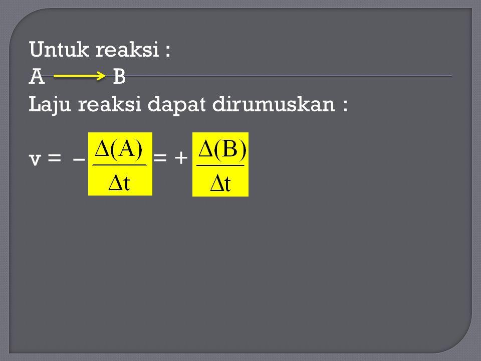 Untuk reaksi : A B Laju reaksi dapat dirumuskan : v = – = +