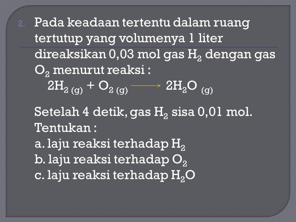 2. Pada keadaan tertentu dalam ruang tertutup yang volumenya 1 liter direaksikan 0,03 mol gas H 2 dengan gas O 2 menurut reaksi : 2H 2 (g) + O 2 (g) 2