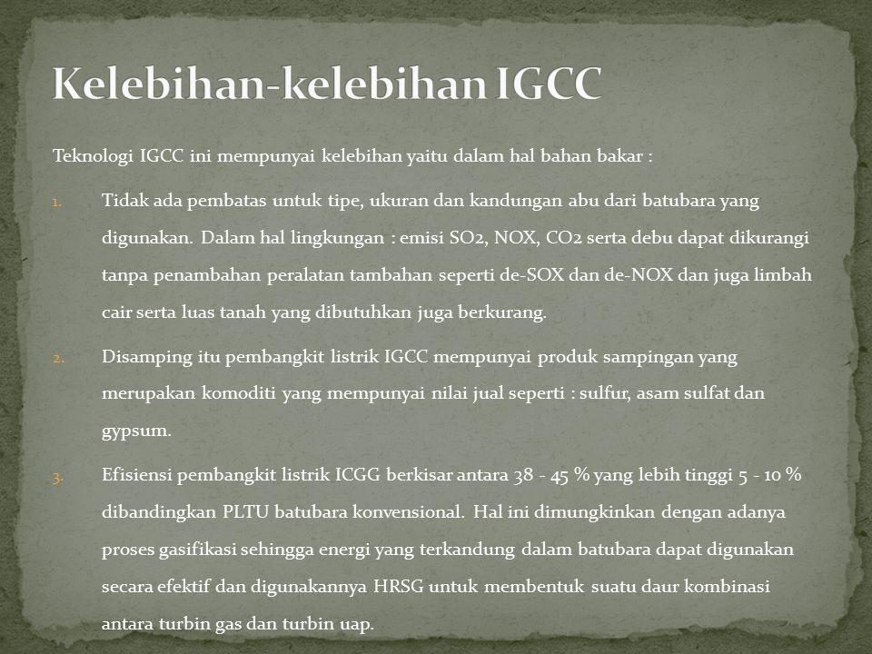 Teknologi IGCC ini mempunyai kelebihan yaitu dalam hal bahan bakar : 1. Tidak ada pembatas untuk tipe, ukuran dan kandungan abu dari batubara yang dig