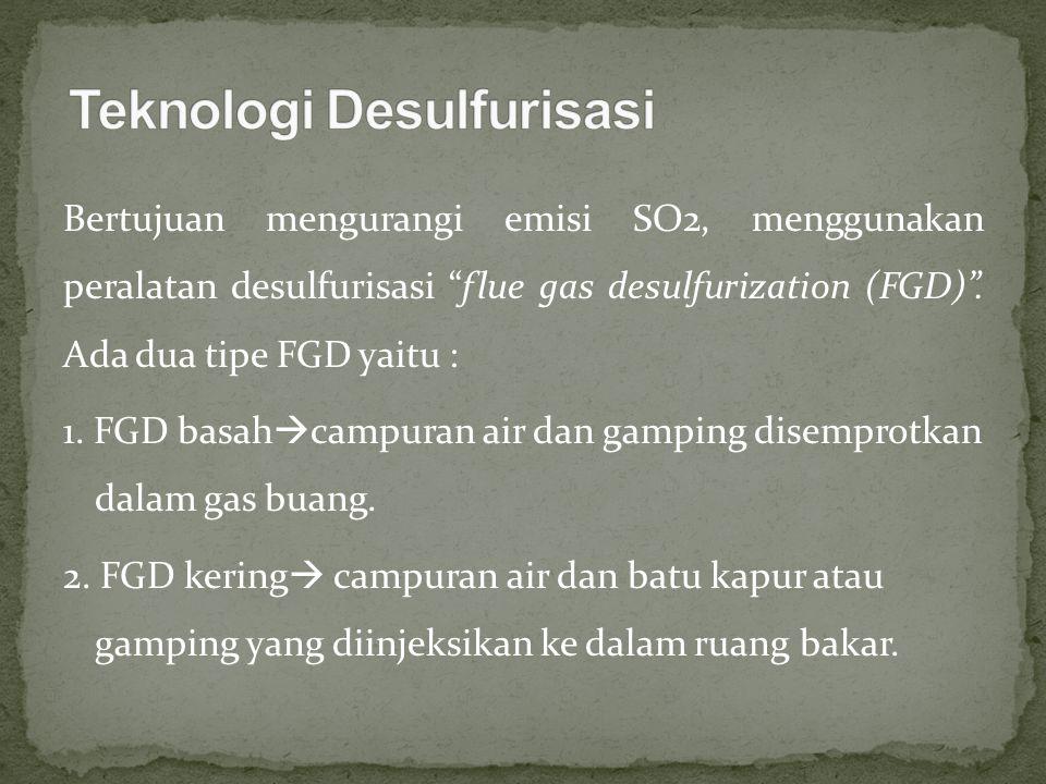 """Bertujuan mengurangi emisi SO2, menggunakan peralatan desulfurisasi """"flue gas desulfurization (FGD)"""". Ada dua tipe FGD yaitu : 1. FGD basah  campuran"""