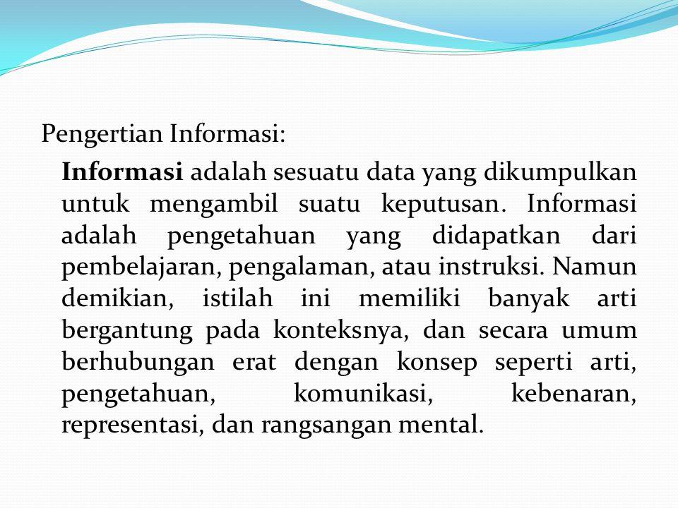 Pengertian Informasi: Informasi adalah sesuatu data yang dikumpulkan untuk mengambil suatu keputusan. Informasi adalah pengetahuan yang didapatkan dar