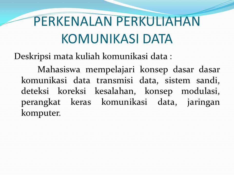 PERKENALAN PERKULIAHAN KOMUNIKASI DATA Deskripsi mata kuliah komunikasi data : Mahasiswa mempelajari konsep dasar dasar komunikasi data transmisi data