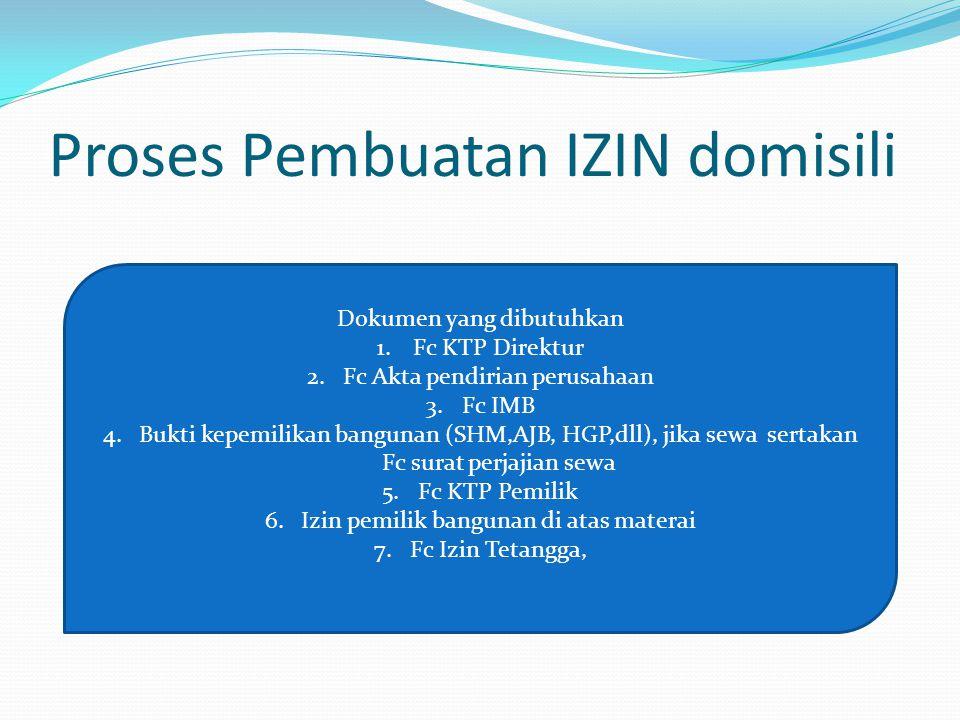 Proses Pembuatan IZIN domisili Dokumen yang dibutuhkan 1.Fc KTP Direktur 2.Fc Akta pendirian perusahaan 3.Fc IMB 4.Bukti kepemilikan bangunan (SHM,AJB