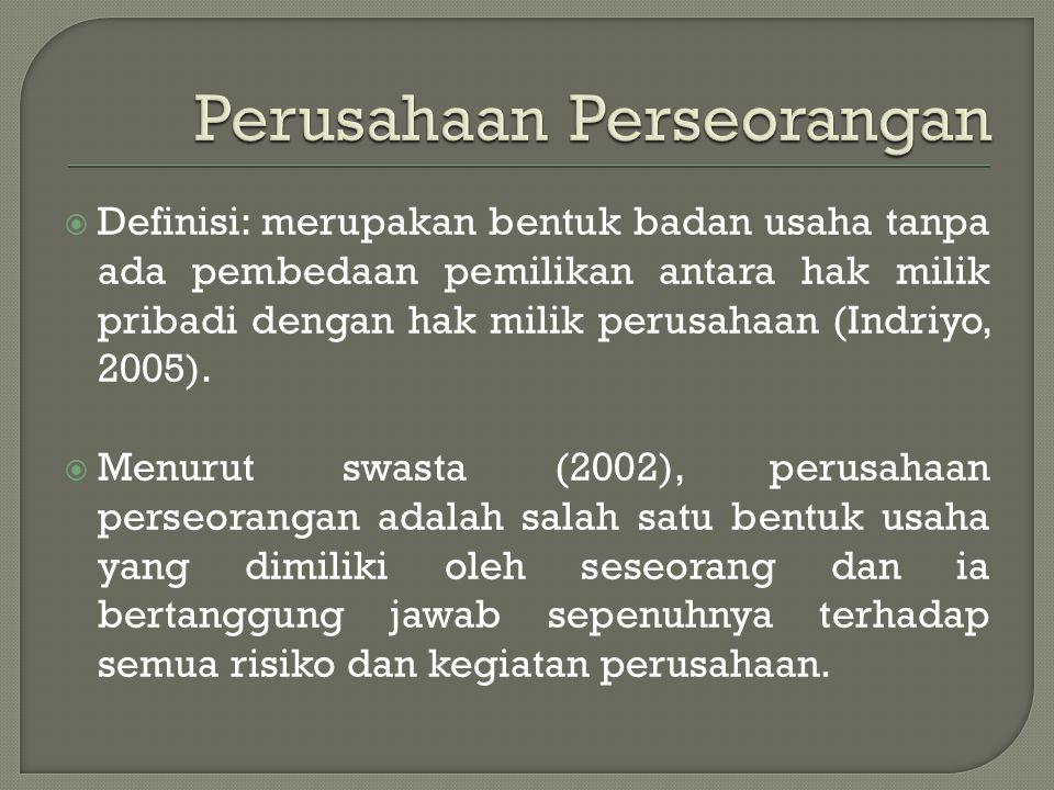 Definisi: merupakan bentuk badan usaha tanpa ada pembedaan pemilikan antara hak milik pribadi dengan hak milik perusahaan (Indriyo, 2005).  Menurut