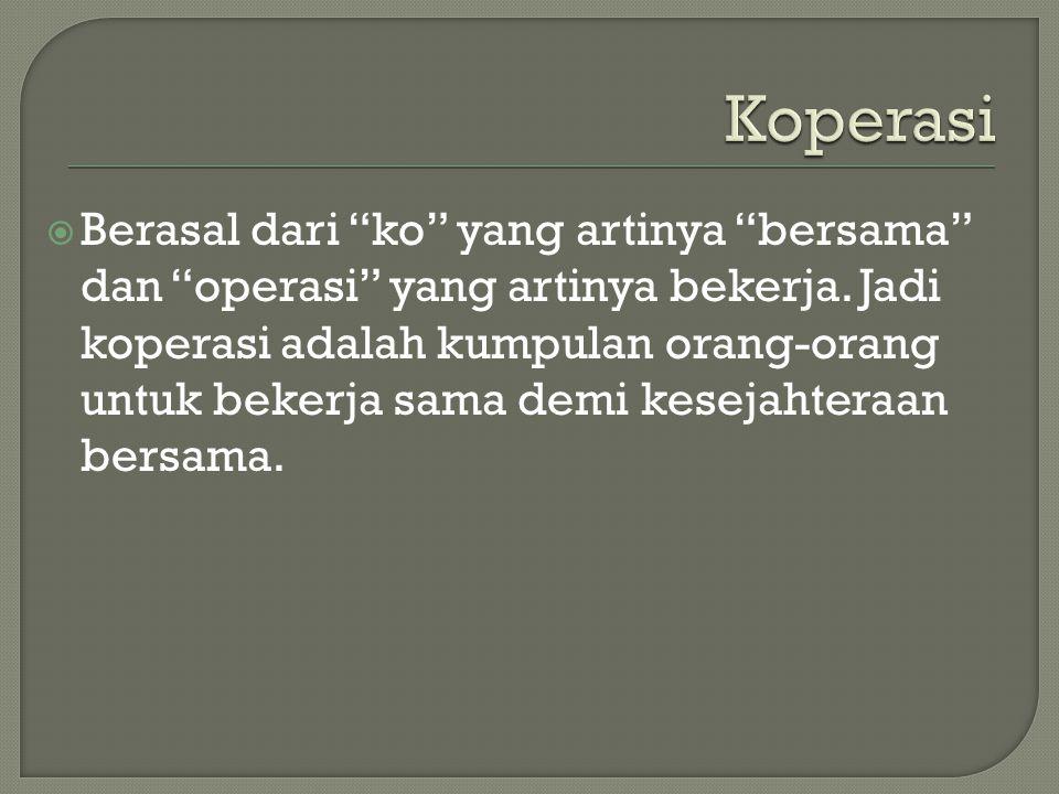 """ Berasal dari """"ko"""" yang artinya """"bersama"""" dan """"operasi"""" yang artinya bekerja. Jadi koperasi adalah kumpulan orang-orang untuk bekerja sama demi kesej"""
