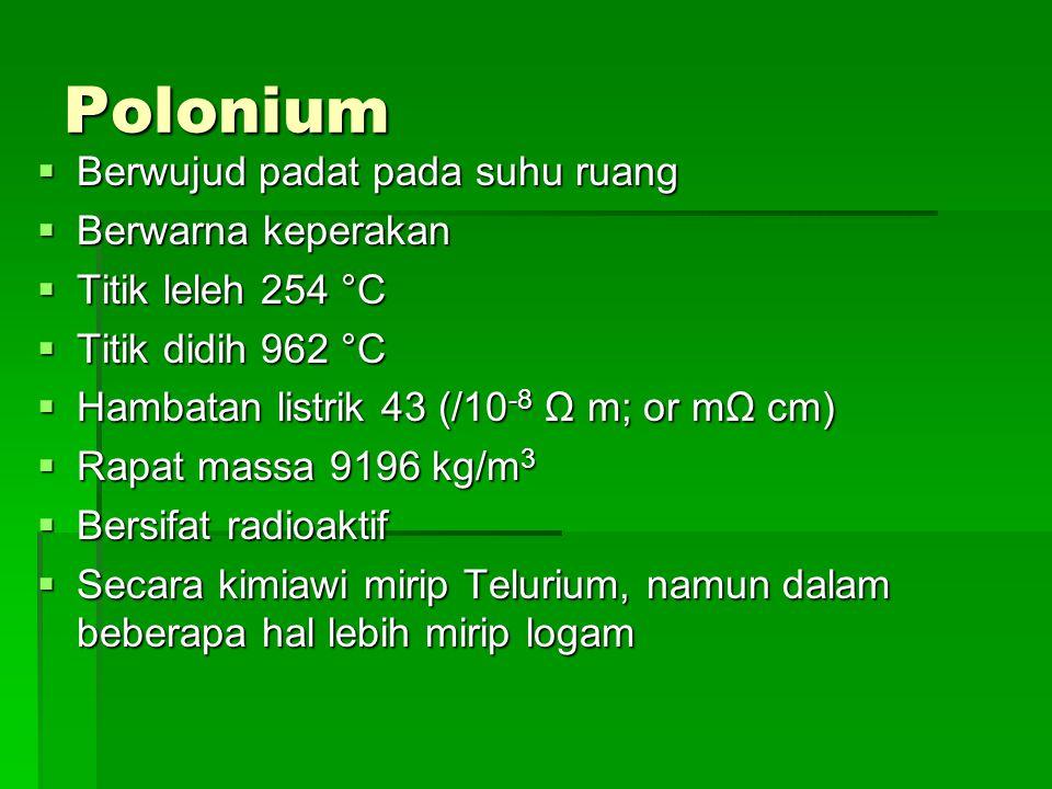 Polonium  Berwujud padat pada suhu ruang  Berwarna keperakan  Titik leleh 254 °C  Titik didih 962 °C  Hambatan listrik 43 (/10 -8 Ω m; or mΩ cm)