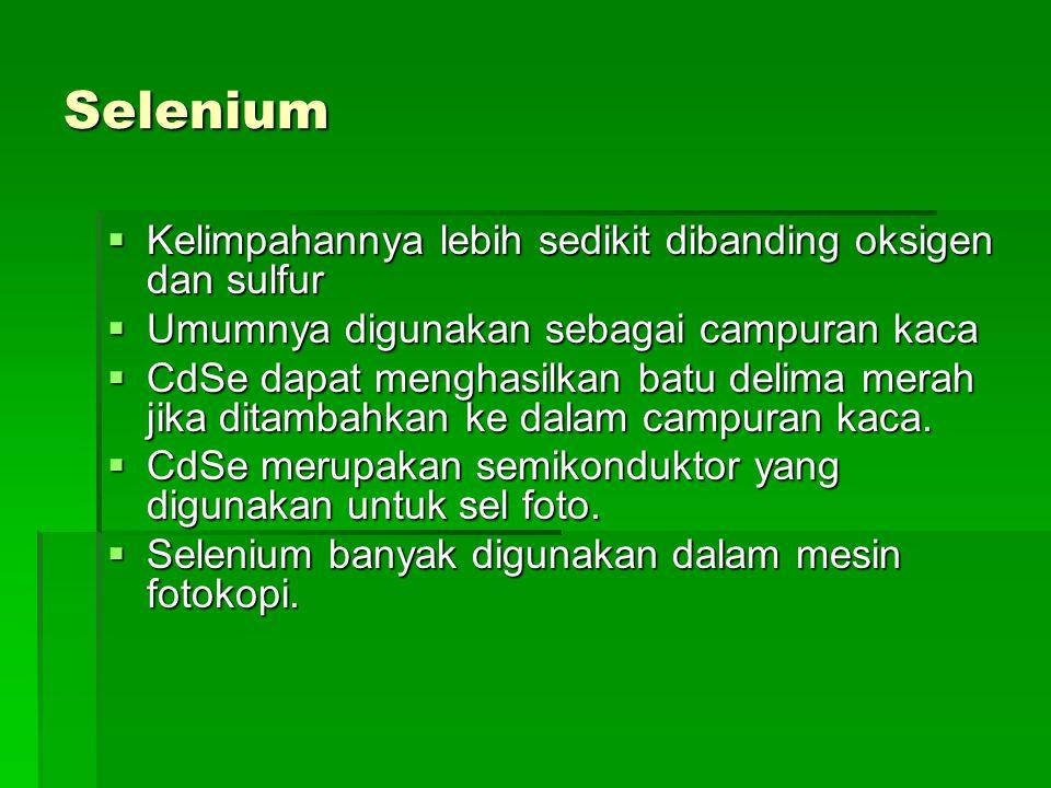 Selenium  Kelimpahannya lebih sedikit dibanding oksigen dan sulfur  Umumnya digunakan sebagai campuran kaca  CdSe dapat menghasilkan batu delima me
