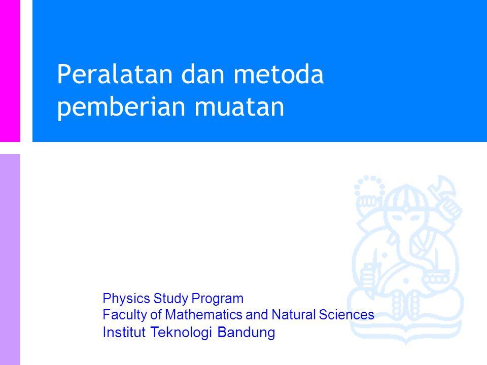 Physics Study Program Faculty of Mathematics and Natural Sciences Institut Teknologi Bandung Peralatan dan metoda pemberian muatan