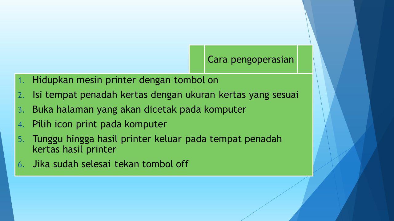 Cara pengoperasian 1. Hidupkan mesin printer dengan tombol on 2. Isi tempat penadah kertas dengan ukuran kertas yang sesuai 3. Buka halaman yang akan