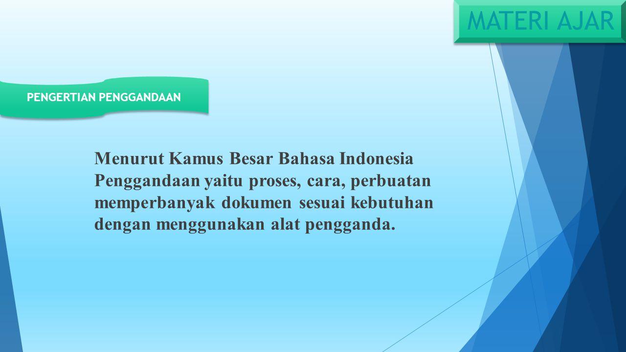 MATERI AJAR Menurut Kamus Besar Bahasa Indonesia Penggandaan yaitu proses, cara, perbuatan memperbanyak dokumen sesuai kebutuhan dengan menggunakan alat pengganda.