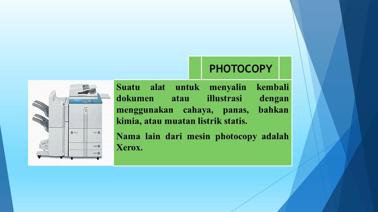 PHOTOCOPY Suatu alat untuk menyalin kembali dokumen atau illustrasi dengan menggunakan cahaya, panas, bahkan kimia, atau muatan listrik statis.