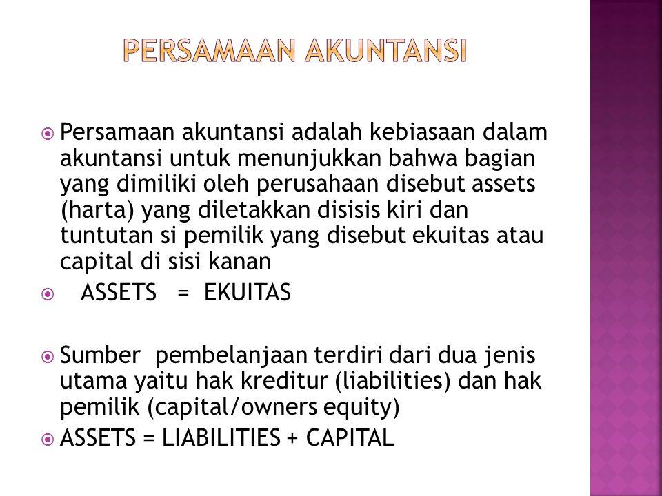 Persamaan akuntansi adalah kebiasaan dalam akuntansi untuk menunjukkan bahwa bagian yang dimiliki oleh perusahaan disebut assets (harta) yang diletakkan disisis kiri dan tuntutan si pemilik yang disebut ekuitas atau capital di sisi kanan  ASSETS = EKUITAS  Sumber pembelanjaan terdiri dari dua jenis utama yaitu hak kreditur (liabilities) dan hak pemilik (capital/owners equity)  ASSETS = LIABILITIES + CAPITAL