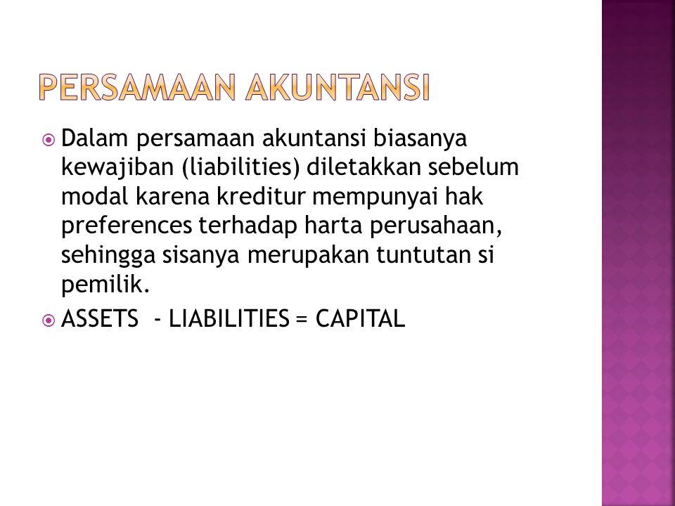  Dalam persamaan akuntansi biasanya kewajiban (liabilities) diletakkan sebelum modal karena kreditur mempunyai hak preferences terhadap harta perusahaan, sehingga sisanya merupakan tuntutan si pemilik.