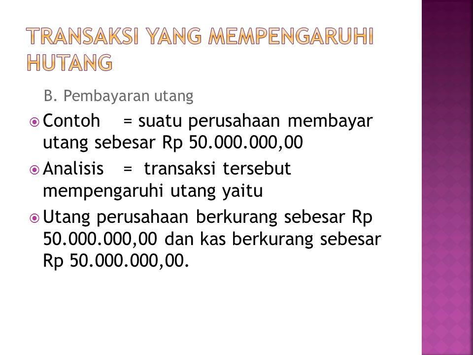 B. Pembayaran utang  Contoh = suatu perusahaan membayar utang sebesar Rp 50.000.000,00  Analisis = transaksi tersebut mempengaruhi utang yaitu  Uta