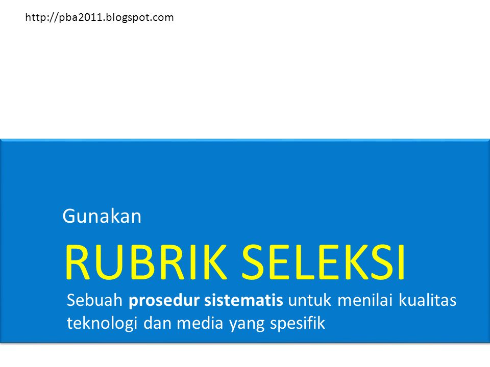 Gunakan RUBRIK SELEKSI Sebuah prosedur sistematis untuk menilai kualitas teknologi dan media yang spesifik http://pba2011.blogspot.com
