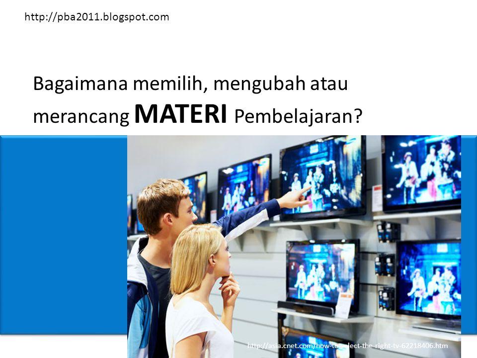 Bagaimana memilih, mengubah atau merancang MATERI Pembelajaran? http://asia.cnet.com/how-to-select-the-right-tv-62218406.htm http://pba2011.blogspot.c