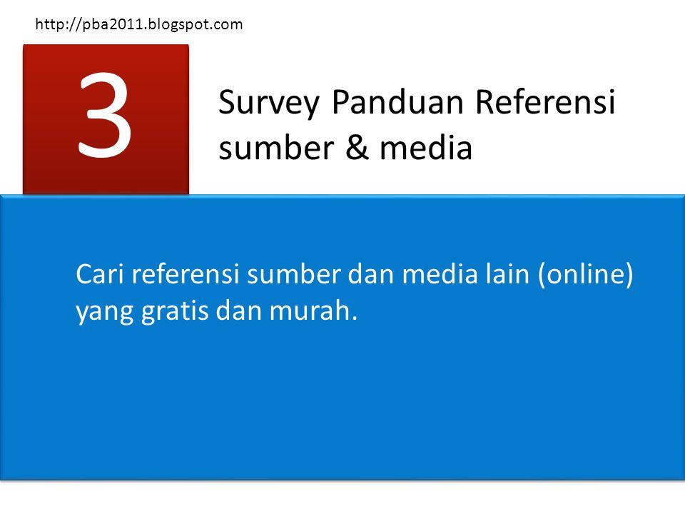 Survey Panduan Referensi sumber & media 3 3 Cari referensi sumber dan media lain (online) yang gratis dan murah. http://pba2011.blogspot.com