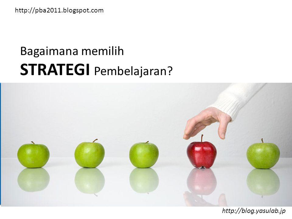 Bagaimana memilih STRATEGI Pembelajaran? http://blog.yasulab.jp http://pba2011.blogspot.com