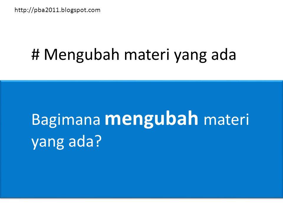 # Mengubah materi yang ada Bagimana mengubah materi yang ada? http://pba2011.blogspot.com