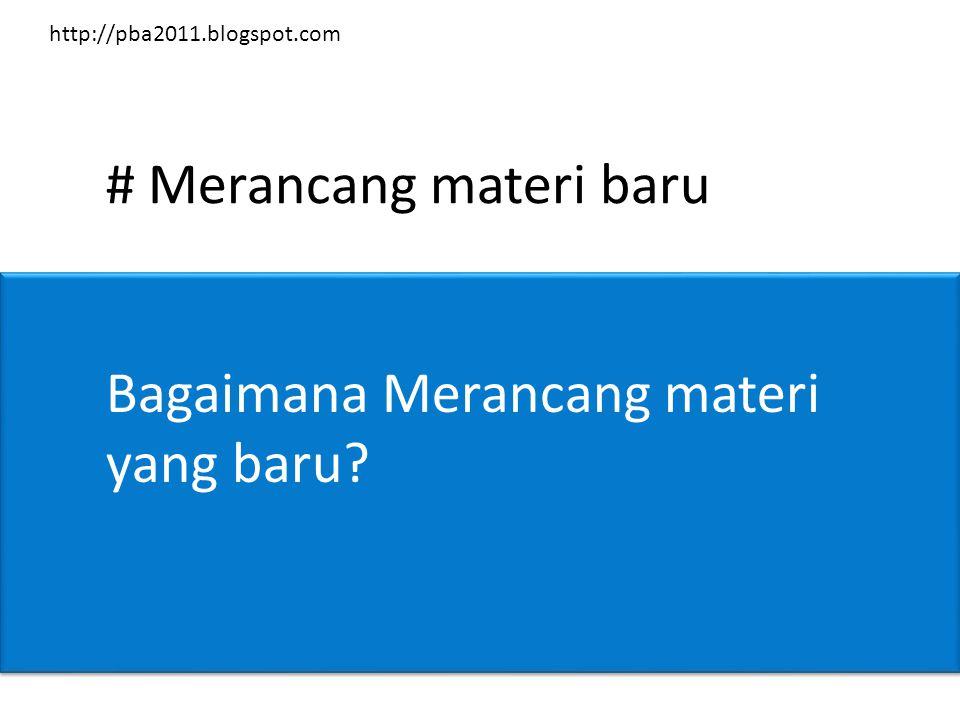 # Merancang materi baru Bagaimana Merancang materi yang baru? http://pba2011.blogspot.com