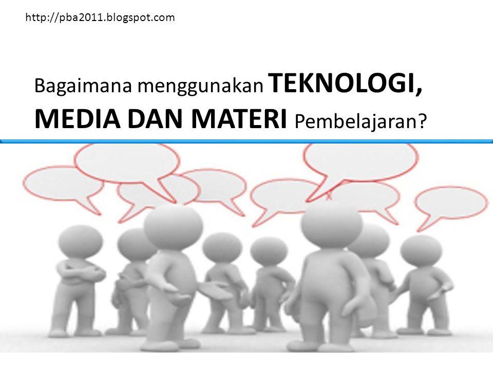 Bagaimana menggunakan TEKNOLOGI, MEDIA DAN MATERI Pembelajaran http://pba2011.blogspot.com