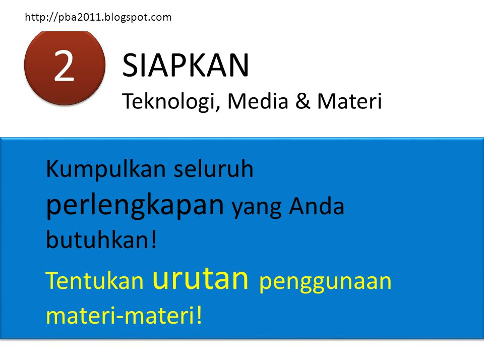 2 2 SIAPKAN Teknologi, Media & Materi Kumpulkan seluruh perlengkapan yang Anda butuhkan! Tentukan urutan penggunaan materi-materi! http://pba2011.blog